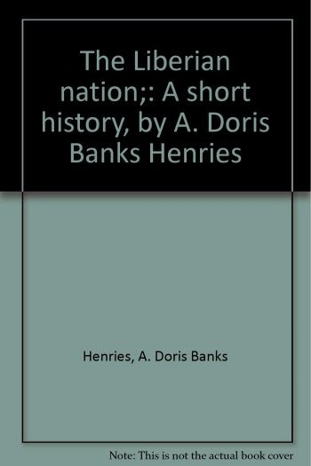 """Though she was not a fiction writer, any discussion of Liberian literature will not be complete without mentioning A Doris Banks Henries. She was a prolific writer who wrote many books on Liberia. Among the many books written by A Doris Banks Henries, only three I came across and they were my favorites. Those three books are """"Heroes and Heroines of Liberia,"""" """"Civil for Liberian Schools,"""" and """"Africa: Our History."""""""